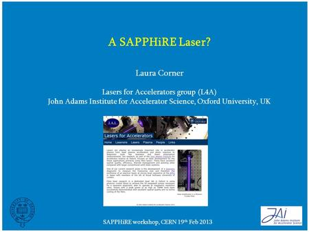 SAPPHiRE workshop, CERN 19 th Feb 2013 A SAPPHiRE Laser? Laura Corner Lasers for Accelerators group (L4A) John Adams Institute for Accelerator Science,
