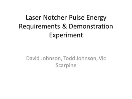 Laser Notcher Pulse Energy Requirements & Demonstration Experiment David Johnson, Todd Johnson, Vic Scarpine.