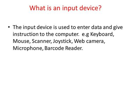 What is an input device? The input device is used to enter data and give instruction to the computer. e.g Keyboard, Mouse, Scanner, Joystick, Web camera,