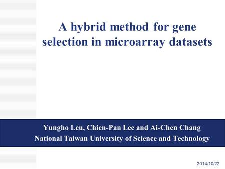 A hybrid method for gene selection in microarray datasets Yungho Leu, Chien-Pan Lee and Ai-Chen Chang National Taiwan University of Science and Technology.