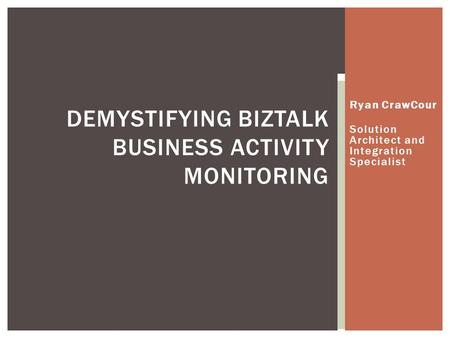 Ryan CrawCour Solution Architect and Integration Specialist DEMYSTIFYING BIZTALK BUSINESS ACTIVITY MONITORING.