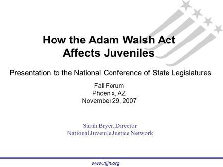 Www.njjn.org How the Adam Walsh Act Affects Juveniles Presentation to the National Conference of State Legislatures Fall Forum Phoenix, AZ November 29,