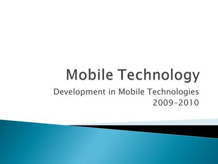 Development in Mobile Technologies 2009-2010. Mobile Technology is a collective term used to describe the various types of cellular communication technology.