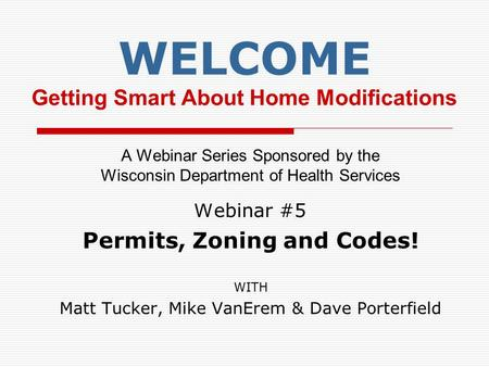 WELCOME Getting Smart About Home Modifications A Webinar Series Sponsored by the Wisconsin Department of Health Services W ebinar #5 Permits, Zoning and.