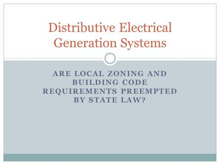 ARE LOCAL ZONING AND BUILDING CODE REQUIREMENTS PREEMPTED BY STATE LAW? Distributive Electrical Generation Systems.
