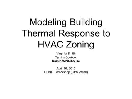Modeling Building Thermal Response to HVAC Zoning Virginia Smith Tamim Sookoor Kamin Whitehouse April 16, 2012 CONET Workshop (CPS Week)