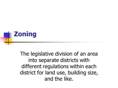 Zoning The legislative division of an area into separate districts with different regulations within each district for land use, building size, and the.