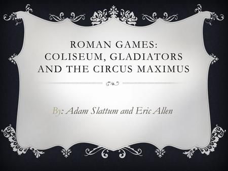 ROMAN GAMES: COLISEUM, GLADIATORS AND THE CIRCUS MAXIMUS By: Adam Slattum and Eric Allen.