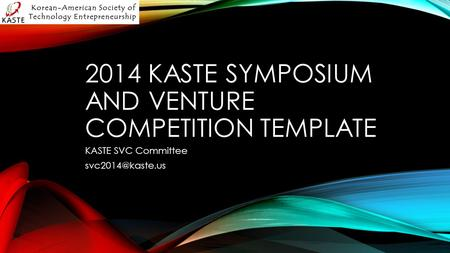 2014 KASTE SYMPOSIUM AND VENTURE COMPETITION TEMPLATE KASTE SVC Committee
