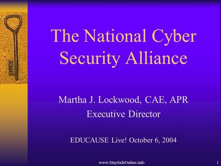 Www.StaySafeOnline.info1 The National Cyber Security Alliance Martha J. Lockwood, CAE, APR Executive Director EDUCAUSE Live! October 6, 2004.