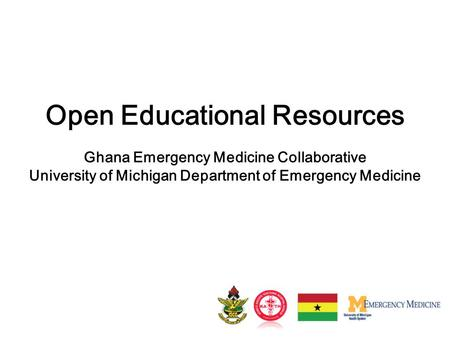 Open Educational Resources Ghana Emergency Medicine Collaborative University of Michigan Department of Emergency Medicine.