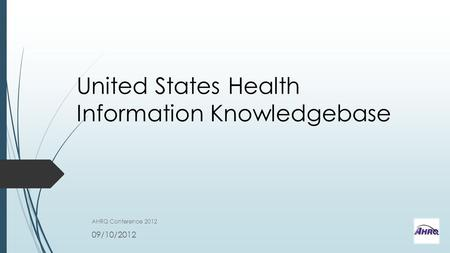 United States Health Information Knowledgebase AHRQ Conference 2012 09/10/2012.