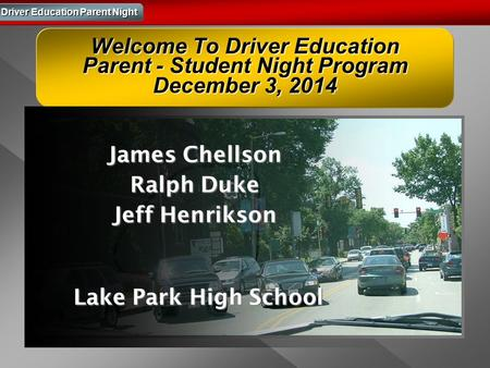 Driver Education Parent Night Welcome To Driver Education Parent - Student Night Program December 3, 2014 James Chellson Ralph Duke Jeff Henrikson Lake.