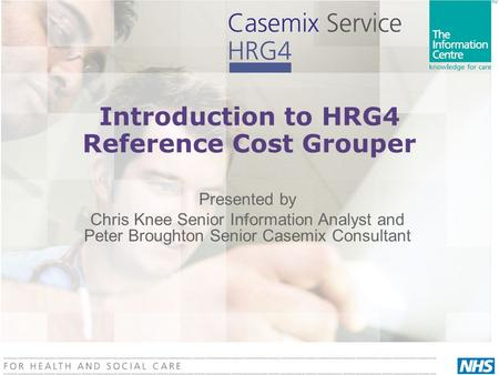 Introduction to HRG4 Reference Cost Grouper Presented by Chris Knee Senior Information Analyst and Peter Broughton Senior Casemix Consultant.