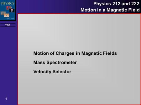 TOC 1 Physics 212 and 222 Motion in a Magnetic Field Motion of Charges in Magnetic Fields Mass Spectrometer Velocity Selector.