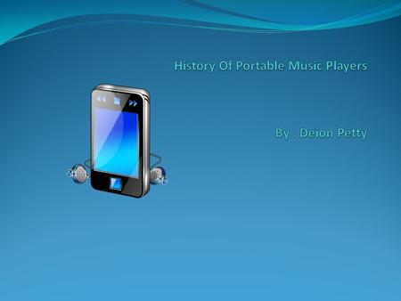 November 1, 1954 Transistor Radio October 23,2001 iPod Classic June 1, 1984 Walkman September 5, 2007 iPod Touch.