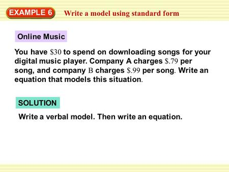 Write a model using standard form EXAMPLE 6 Online Music You have $30 to spend on downloading songs for your digital music player. Company A charges $.79.