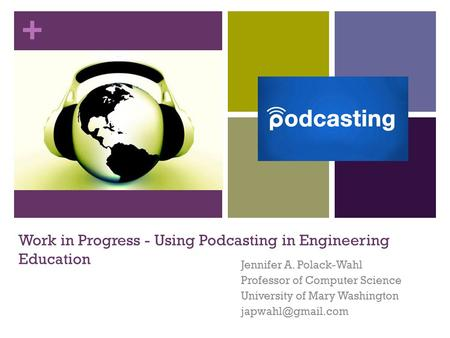 + Work in Progress - Using Podcasting in Engineering Education Jennifer A. Polack-Wahl Professor of Computer Science University of Mary Washington