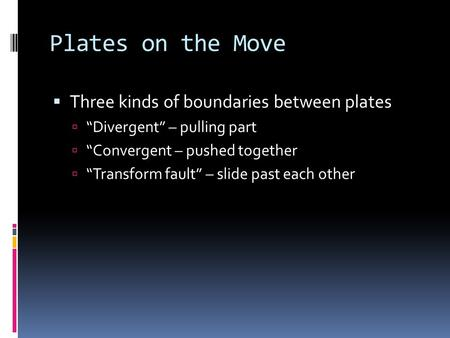 "Plates on the Move  Three kinds of boundaries between plates  ""Divergent"" – pulling part  ""Convergent – pushed together  ""Transform fault"" – slide."