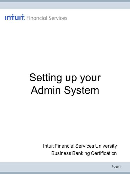 Page 1 Setting up your Admin System Intuit Financial Services University Business Banking Certification.