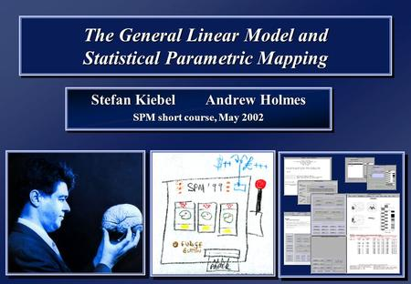 The General Linear Model and Statistical Parametric Mapping Stefan Kiebel Andrew Holmes SPM short course, May 2002 Stefan Kiebel Andrew Holmes SPM short.