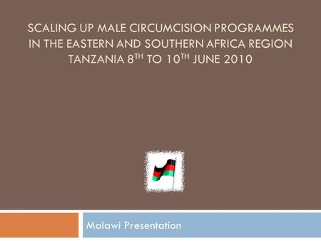 SCALING UP MALE CIRCUMCISION PROGRAMMES IN THE EASTERN AND SOUTHERN AFRICA REGION TANZANIA 8 TH TO 10 TH JUNE 2010 Malawi Presentation.