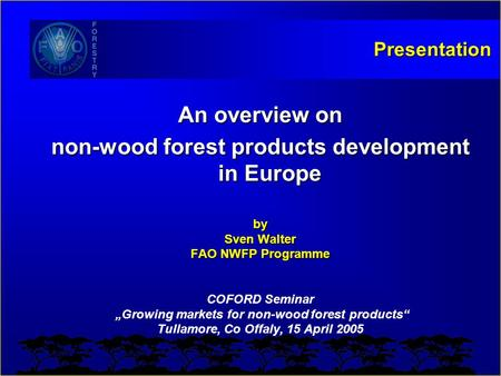 "Presentation An overview on non-wood forest products development in Europe by Sven Walter FAO NWFP Programme COFORD Seminar ""Growing markets for non-wood."
