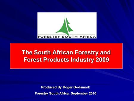 The South African Forestry and Forest Products Industry 2009 Produced By Roger Godsmark Forestry South Africa, September 2010.