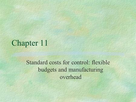 Chapter 11 Standard costs for control: flexible budgets and manufacturing overhead.