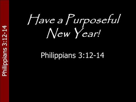 Philippians 3:12-14 Have a Purposeful New Year! Philippians 3:12-14.