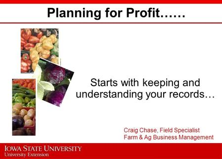 Planning for Profit…… Starts with keeping and understanding your records… Craig Chase, Field Specialist Farm & Ag Business Management.