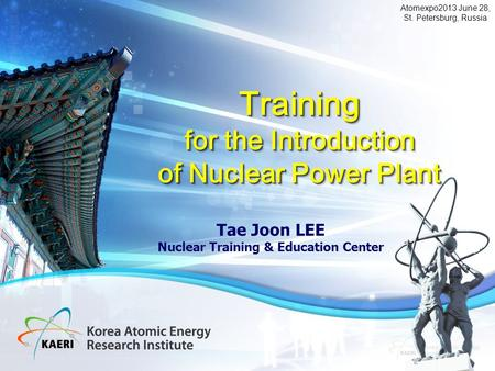 1 Tae Joon LEE Nuclear Training & Education Center Training for the Introduction of Nuclear Power Plant Training for the Introduction of Nuclear Power.