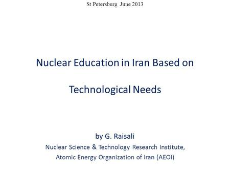 St Petersburg June 2013 Nuclear Education in Iran Based on Technological Needs by G. Raisali Nuclear Science & Technology Research Institute, Atomic Energy.