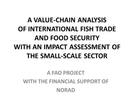A VALUE-CHAIN ANALYSIS OF INTERNATIONAL FISH TRADE AND FOOD SECURITY WITH AN IMPACT ASSESSMENT OF THE SMALL-SCALE SECTOR A FAO PROJECT WITH THE FINANCIAL.