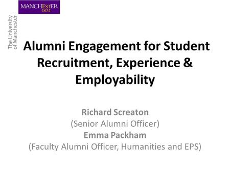 Alumni Engagement for Student Recruitment, Experience & Employability Richard Screaton (Senior Alumni Officer) Emma Packham (Faculty Alumni Officer, Humanities.