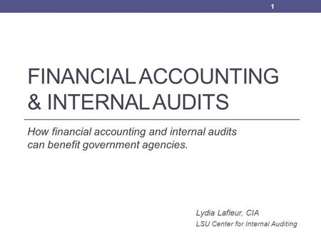 FINANCIAL ACCOUNTING & INTERNAL AUDITS How financial accounting and internal audits can benefit government agencies. Lydia Lafleur, CIA LSU Center for.