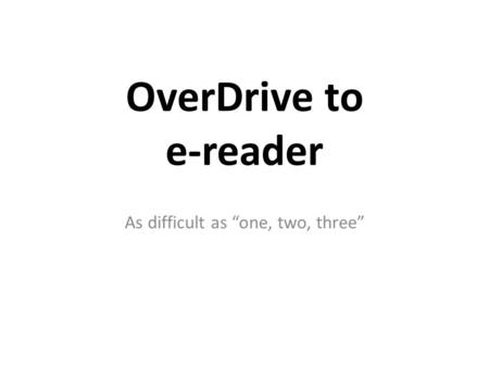 "OverDrive to e-reader As difficult as ""one, two, three"""