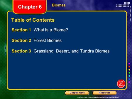 Copyright © by Holt, Rinehart and Winston. All rights reserved. ResourcesChapter menu Biomes Chapter 6 Table of Contents Section 1 What Is a Biome? Section.