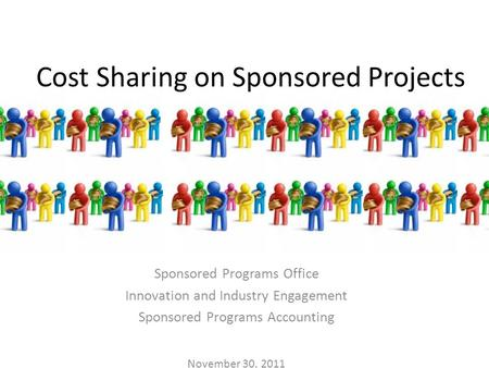Cost Sharing on Sponsored Projects Sponsored Programs Office Innovation and Industry Engagement Sponsored Programs Accounting November 30, 2011.