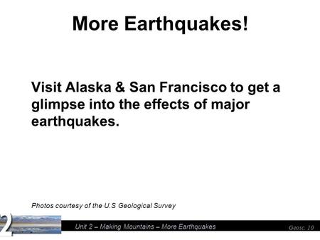 Unit 2 – Making Mountains – More Earthquakes Geosc. 10 More Earthquakes! Visit Alaska & San Francisco to get a glimpse into the effects of major earthquakes.