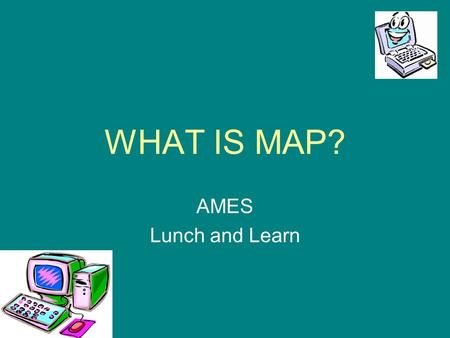 WHAT IS MAP? AMES Lunch and Learn. What is MAP? Measures of Academic Progress (MAP) – State-aligned computerized adaptive assessment program that provides.