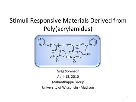 1 Stimuli Responsive Materials Derived from Poly(acrylamides) Greg Sorenson April 15, 2010 Mahanthappa Group University of Wisconsin - Madison.