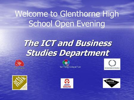 The ICT and Business Studies Department Welcome to Glenthorne High School Open Evening The ICT and Business Studies Department.