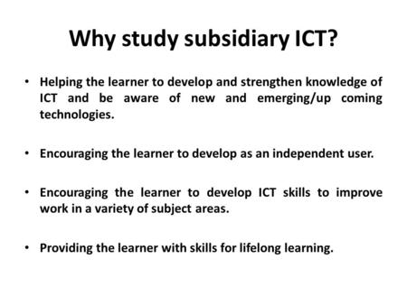 Why study subsidiary ICT? Helping the learner to develop and strengthen knowledge of ICT and be aware of new and emerging/up coming technologies. Encouraging.
