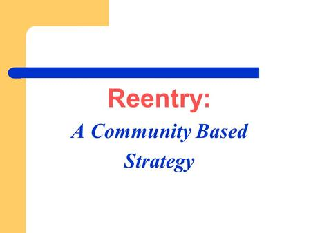 Reentry: A Community Based Strategy. Overview Brief History of Community Programs Over the last two decades there has been substantial growth in community.