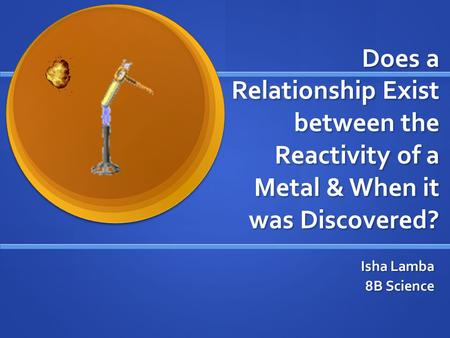 Does a Relationship Exist between the Reactivity of a Metal & When it was Discovered? Isha Lamba 8B Science.