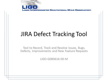 JIRA Defect Tracking Tool Tool to Record, Track and Resolve Issues, Bugs, Defects, Improvements and New Feature Requests LIGO-G080616-00-M.
