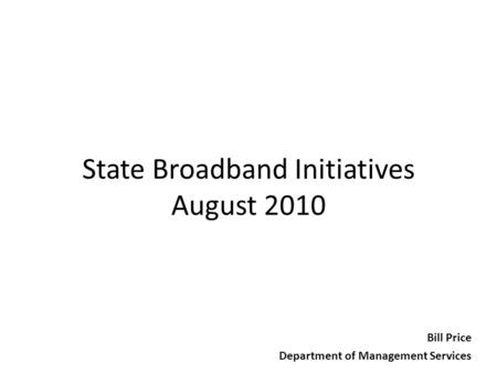 State Broadband Initiatives August 2010 Bill Price Department of Management Services.