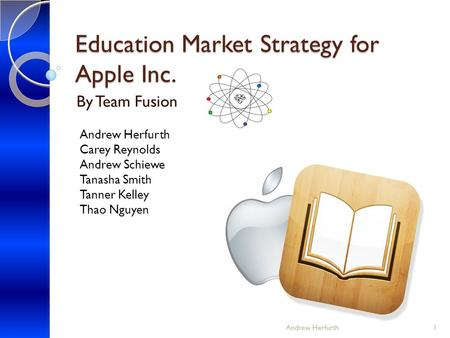 Education Market Strategy for Apple Inc. By Team Fusion Andrew Herfurth Carey Reynolds Andrew Schiewe Tanasha Smith Tanner Kelley Thao Nguyen Andrew Herfurth1.