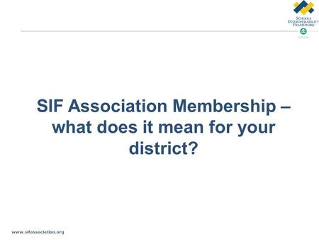 Www.sifassociation.org SIF Association Membership – what does it mean for your district?